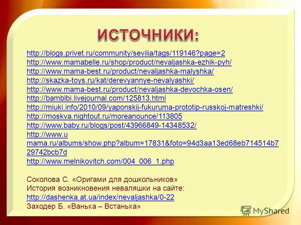 http://blogs.privet.ru/community/sevilia/tags/119146?page=2 http://www.mamabelle.ru/shop/product/nevaljashka-ezhik-pyh/ http://www.mama-best.ru/product/nevaljashka-malyshka/ http://skazka-toys.ru/kat/derevyannye-nevalyashki/ http://www.mama-best.ru/p