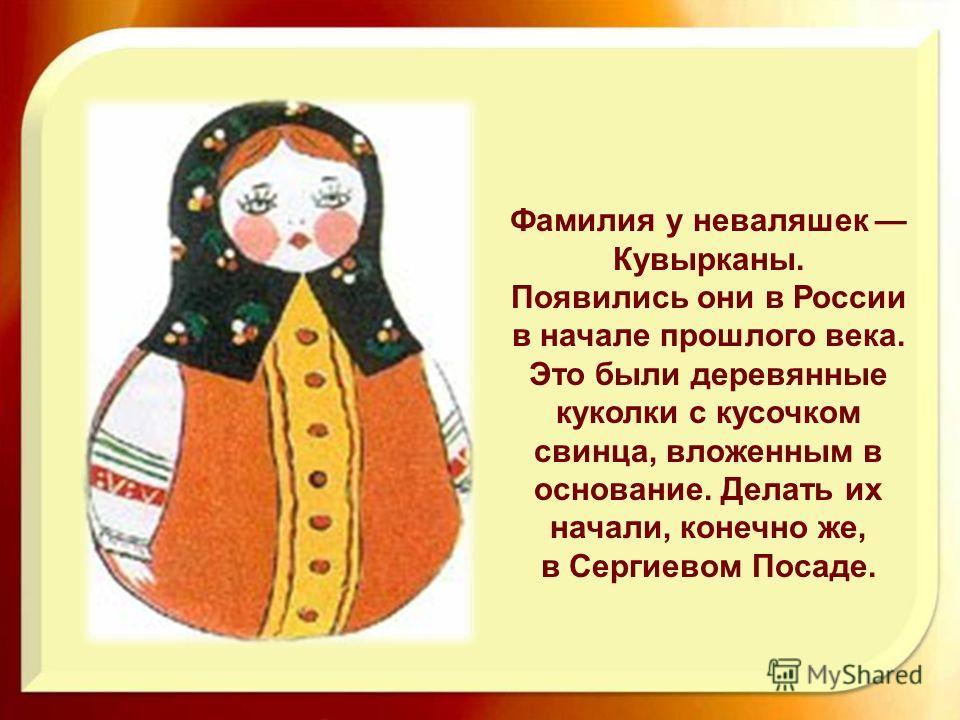 Фамилия у неваляшек Кувырканы. Появились они в России в начале прошлого века. Это были деревянные куколки с кусочком свинца, вложенным в основание. Делать их начали, конечно же, в Сергиевом Посаде.
