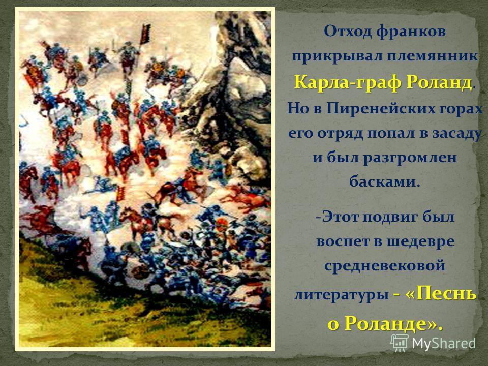 Карла-граф Роланд Отход франков прикрывал племянник Карла-граф Роланд. Но в Пиренейских горах его отряд попал в засаду и был разгромлен басками. - «Песнь о Роланде». -Этот подвиг был воспет в шедевре средневековой литературы - «Песнь о Роланде».