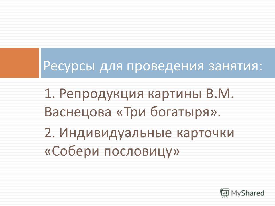 1. Репродукция картины В. М. Васнецова « Три богатыря ». 2. Индивидуальные карточки « Собери пословицу » Ресурсы для проведения занятия :