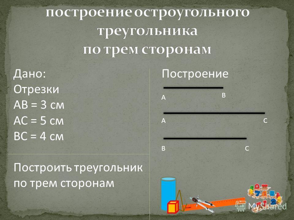 Дано: Отрезки АВ = 3 см АС = 5 см ВС = 4 см Построить треугольник по трем сторонам Построение А В АС ВС