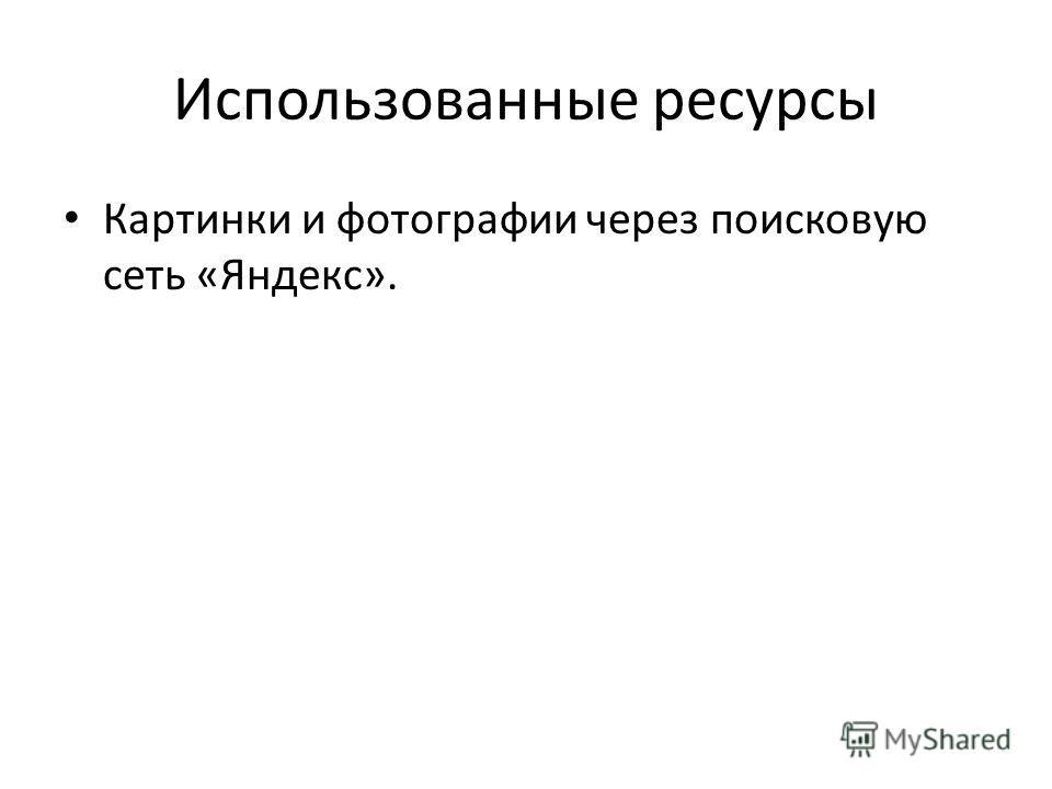Использованные ресурсы Картинки и фотографии через поисковую сеть «Яндекс».