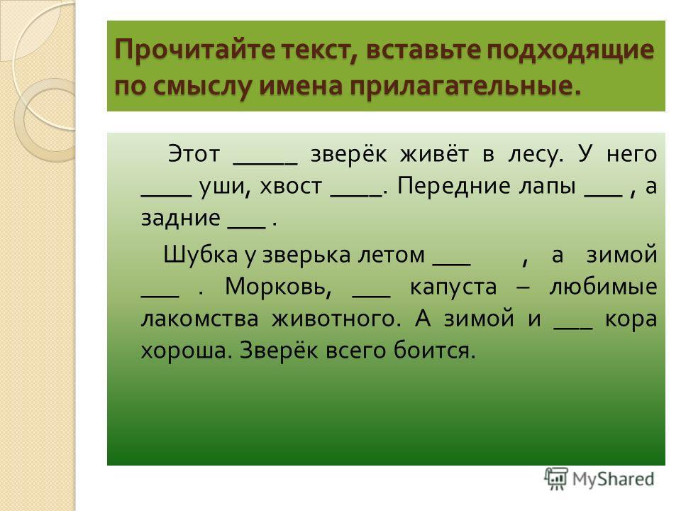 Прочитайте текст, вставьте подходящие по смыслу имена прилагательные. Этот _____ зверёк живёт в лесу. У него ____ уши, хвост ____. Передние лапы ___, а задние ___. Шубка у зверька летом ___, а зимой ___. Морковь, ___ капуста – любимые лакомства живот
