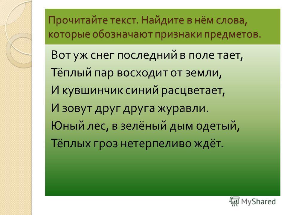 Прочитайте текст. Найдите в нём слова, которые обозначают признаки предметов. Вот уж снег последний в поле тает, Тёплый пар восходит от земли, И кувшинчик синий расцветает, И зовут друг друга журавли. Юный лес, в зелёный дым одетый, Тёплых гроз нетер