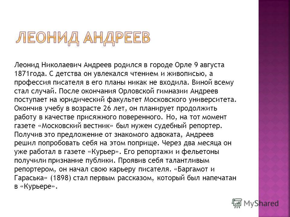 Леонид Николаевич Андреев родился в городе Орле 9 августа 1871года. С детства он увлекался чтением и живописью, а профессия писателя в его планы никак не входила. Виной всему стал случай. После окончания Орловской гимназии Андреев поступает на юридич