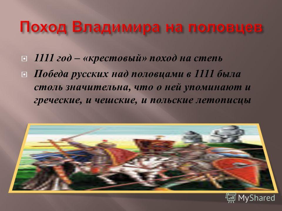 1111 год – « крестовый » поход на степь Победа русских над половцами в 1111 была столь значительна, что о ней упоминают и греческие, и чешские, и польские летописцы