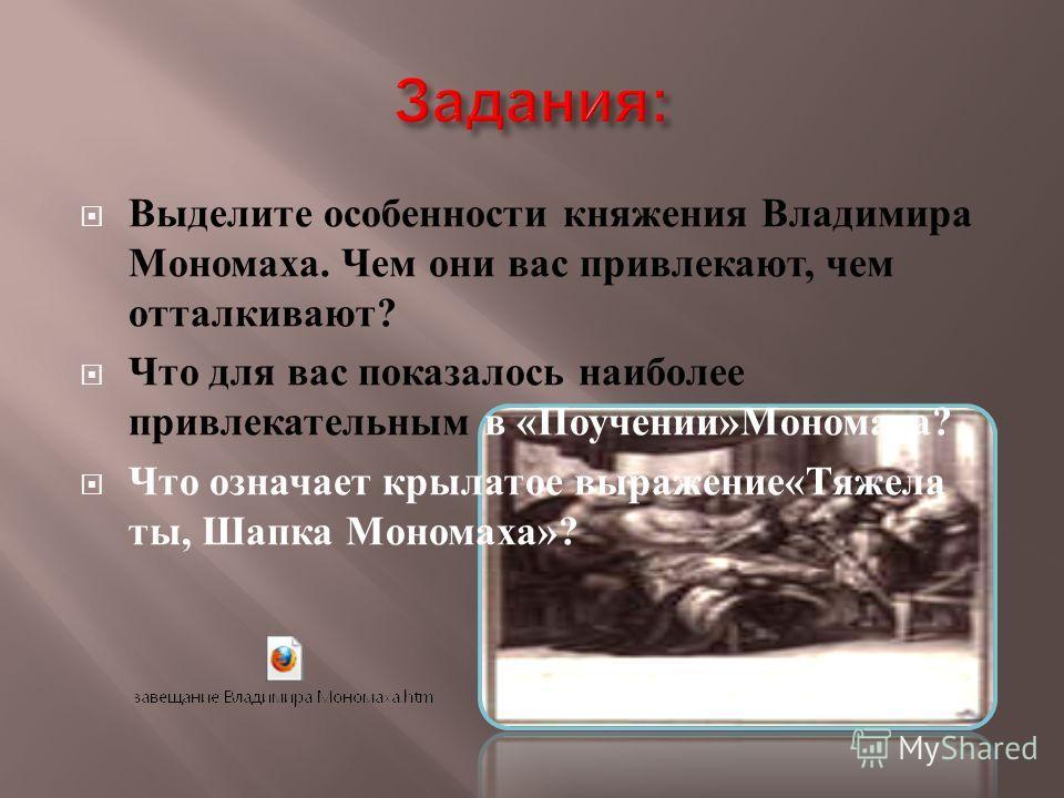 Выделите особенности княжения Владимира Мономаха. Чем они вас привлекают, чем отталкивают ? Что для вас показалось наиболее привлекательным в « Поучении » Мономаха ? Что означает крылатое выражение « Тяжела ты, Шапка Мономаха »?