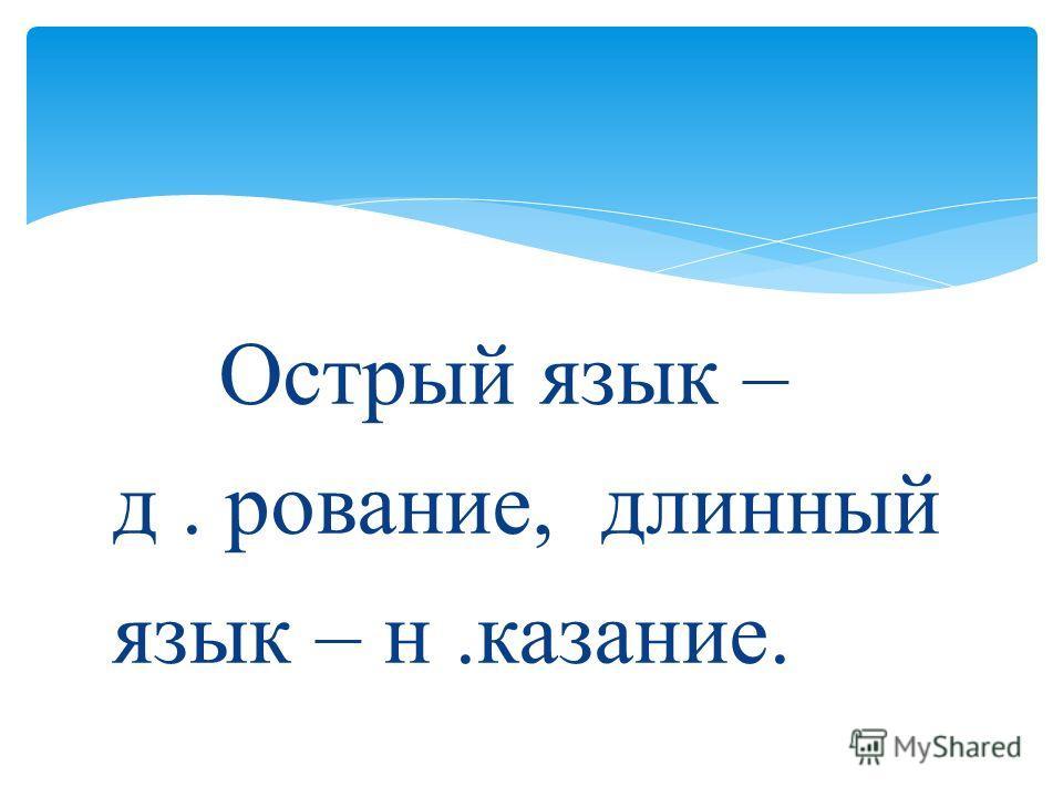 Острый язык – д. рование, длинный язык – н.казание.