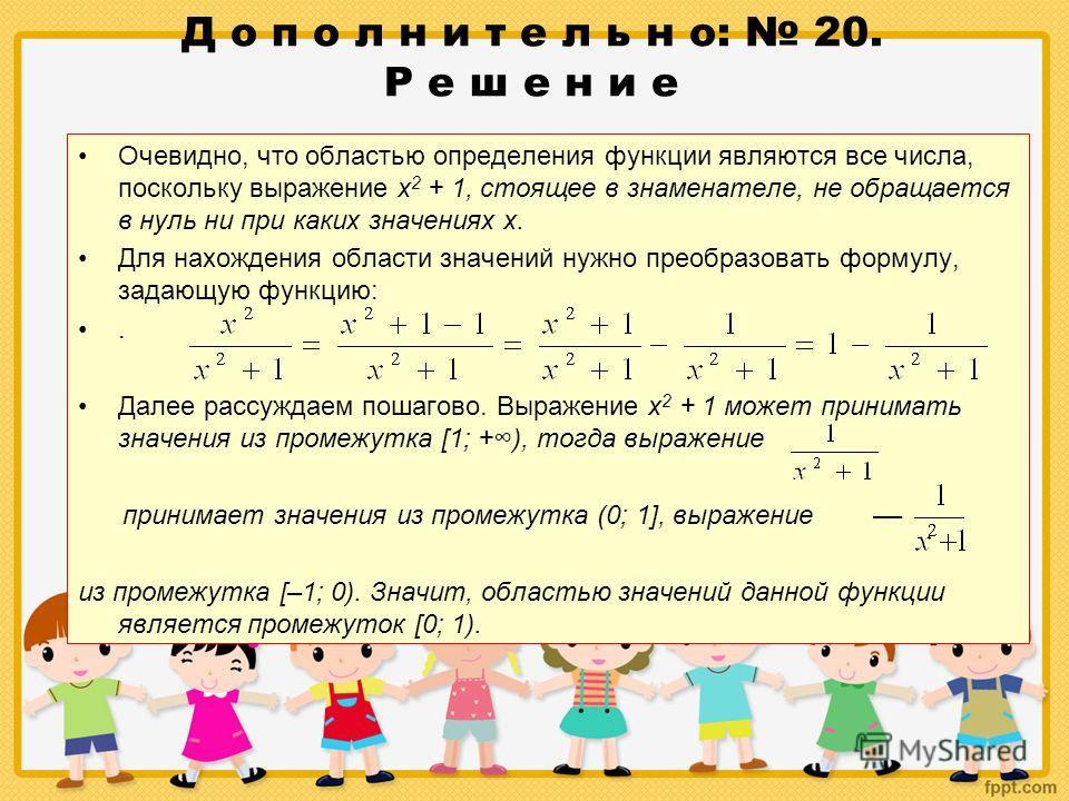 Д о п о л н и т е л ь н о: 20. Р е ш е н и е Очевидно, что областью определения функции являются все числа, поскольку выражение х 2 + 1, стоящее в знаменателе, не обращается в нуль ни при каких значениях х. Для нахождения области значений нужно преоб