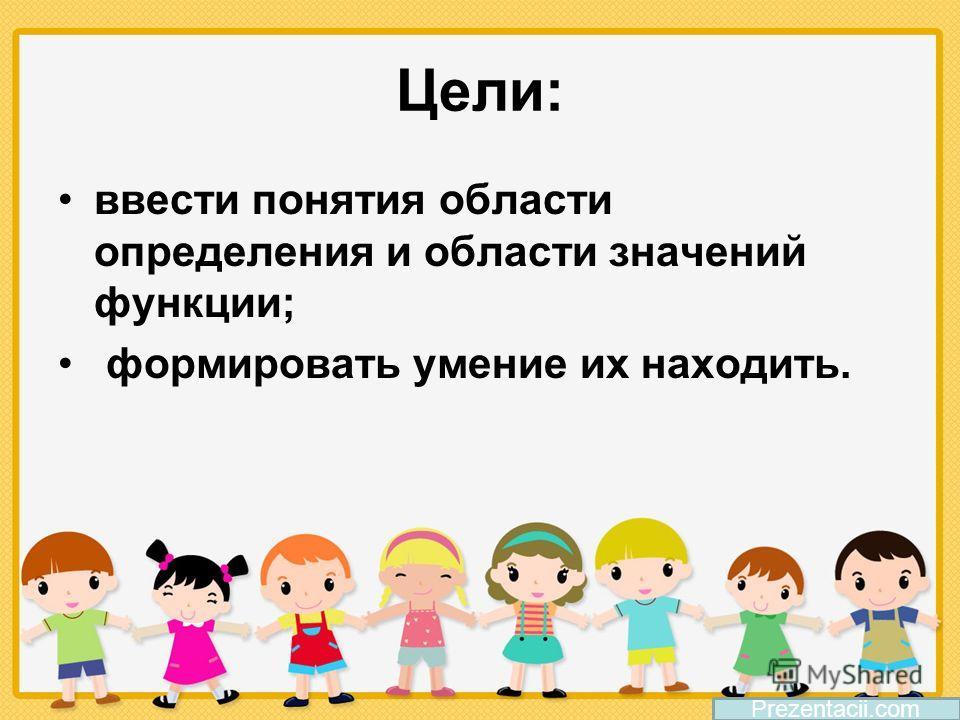 Цели: ввести понятия области определения и области значений функции; формировать умение их находить. Prezentacii.com