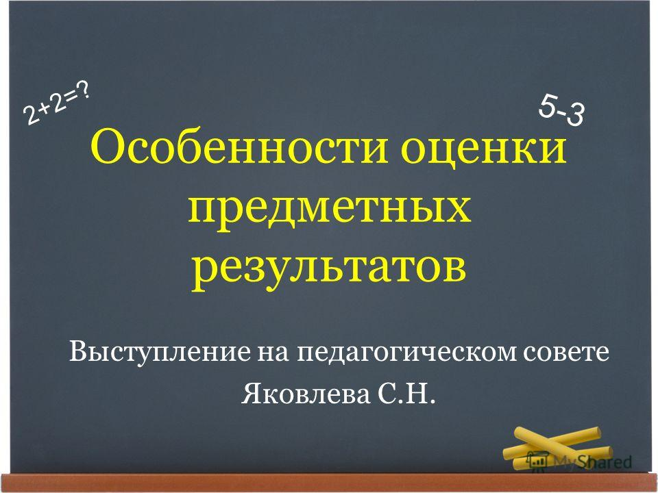 2+2=? 5-3 Особенности оценки предметных результатов Выступление на педагогическом совете Яковлева С.Н.