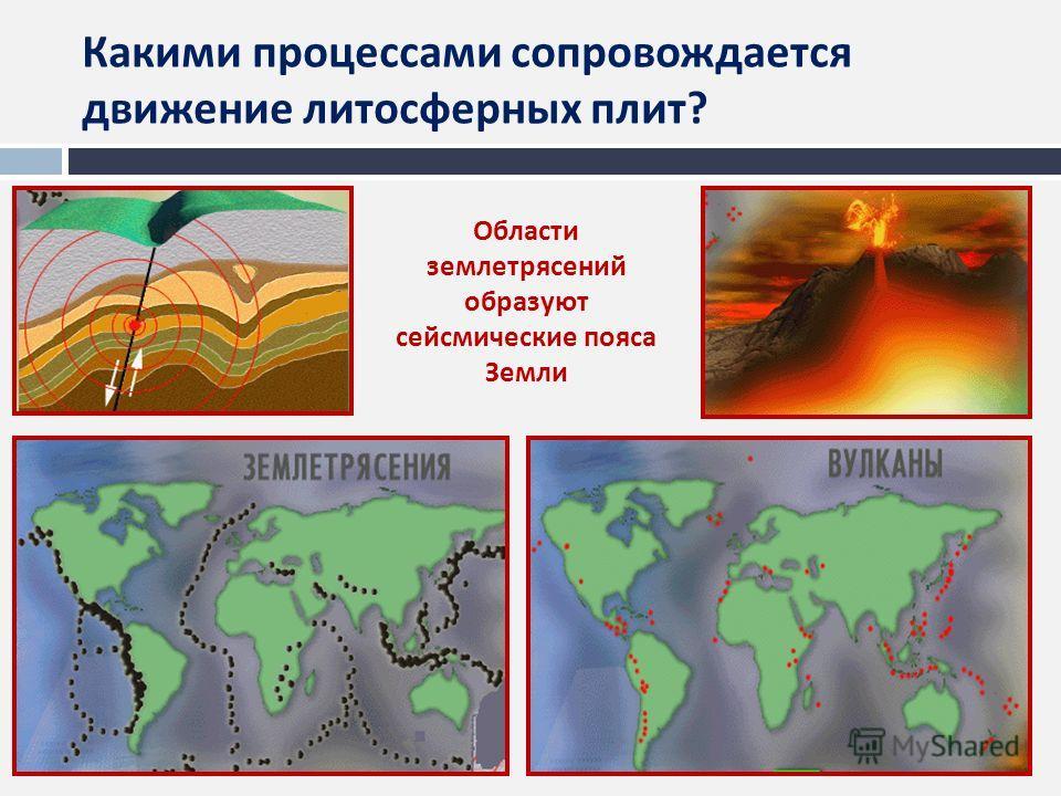 Какими процессами сопровождается движение литосферных плит ? Области землетрясений образуют сейсмические пояса Земли