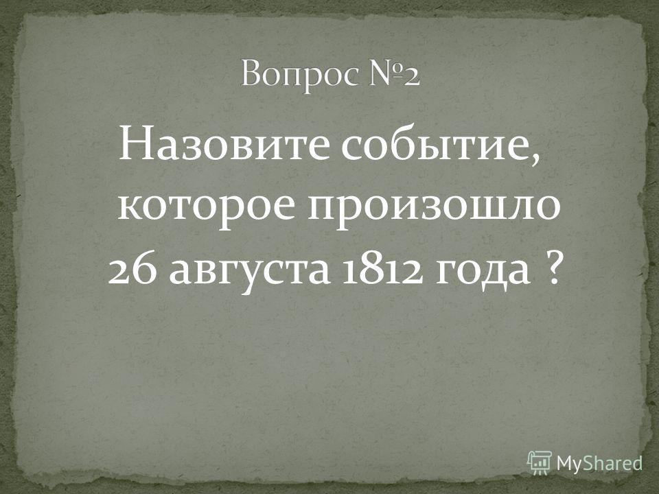 Назовите событие, которое произошло 26 августа 1812 года ?