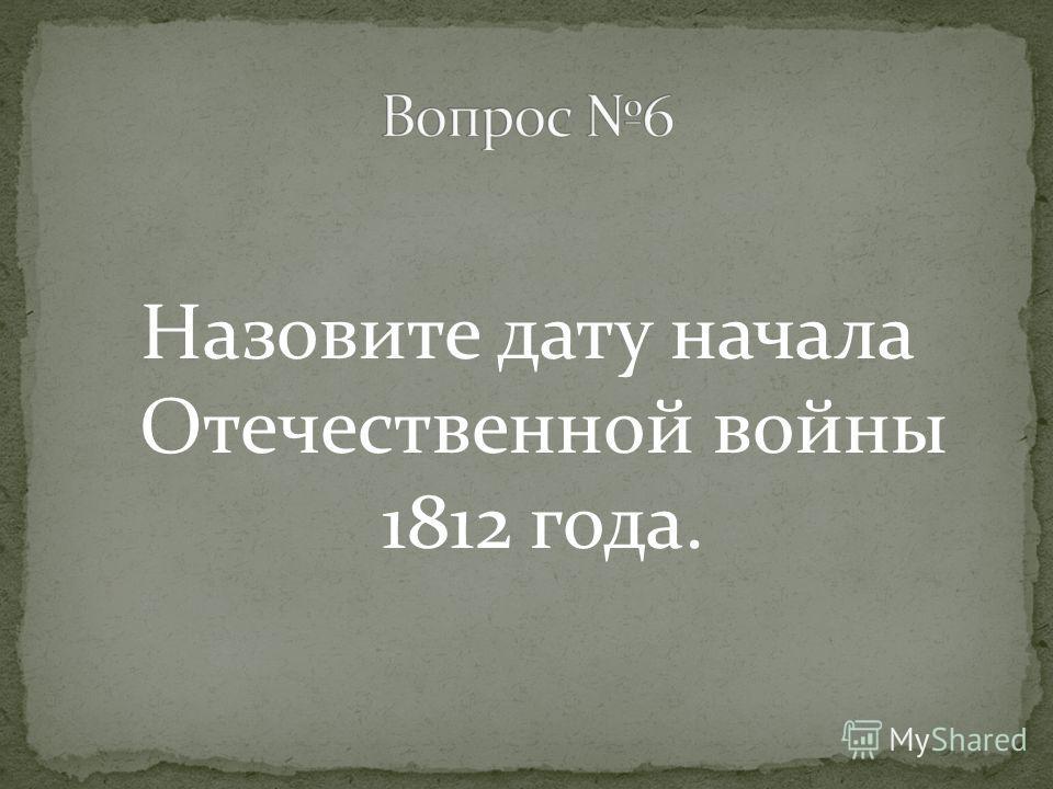 Назовите дату начала Отечественной войны 1812 года.