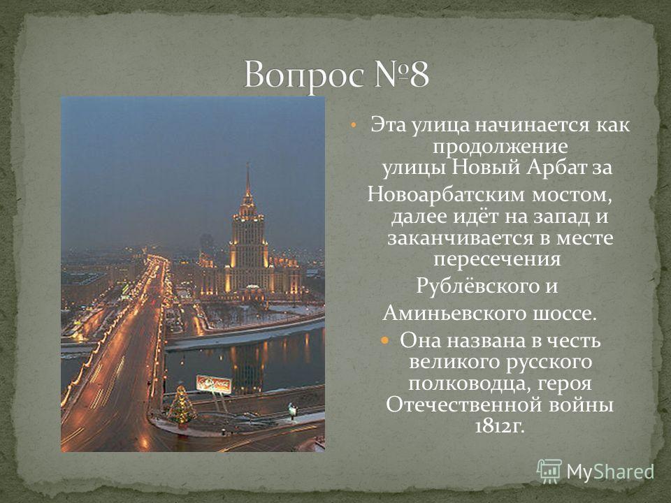 Эта улица начинается как продолжение улицы Новый Арбат за Новоарбатским мостом, далее идёт на запад и заканчивается в месте пересечения Рублёвского и Аминьевского шоссе. Она названа в честь великого русского полководца, героя Отечественной войны 1812