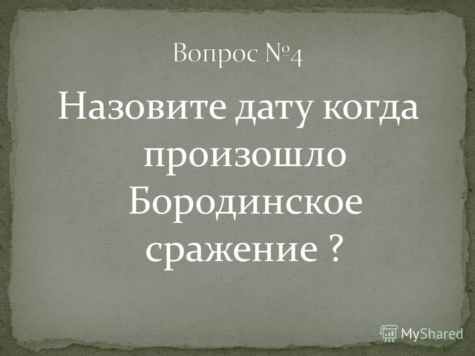Назовите дату когда произошло Бородинское сражение ?