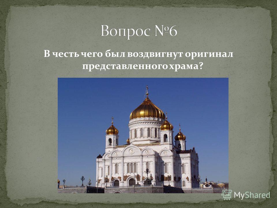 В честь чего был воздвигнут оригинал представленного храма?