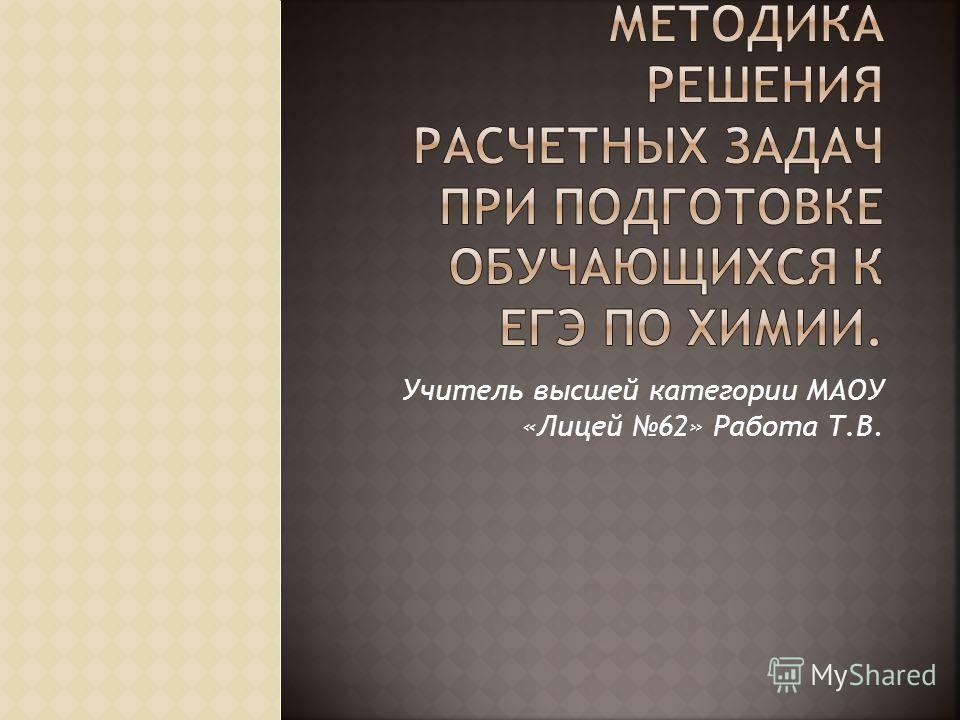 Учитель высшей категории МАОУ «Лицей 62» Работа Т.В.
