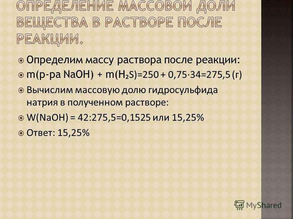 Определим массу раствора после реакции: m(р-ра NaOH) + m(НS)=250 + 0,7534=275,5 (г) Вычислим массовую долю гидросульфида натрия в полученном растворе: W(NaOH) = 42:275,5=0,1525 или 15,25% Ответ: 15,25%
