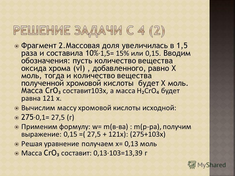 Фрагмент 2.Массовая доля увеличилась в 1,5 раза и составила 10% 1,5= 15% или 0,15. Вводим обозначения: пусть количество вещества оксида хрома (vI), добавленного, равно Х моль, тогда и количество вещества полученной хромовой кислоты будет Х моль. Масс