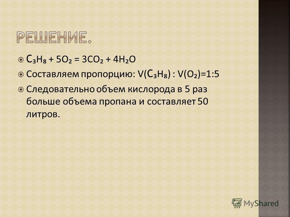 С Н + 5О = 3СО + 4НО Составляем пропорцию: V( С Н) : V(О)=1:5 Следовательно объем кислорода в 5 раз больше объема пропана и составляет 50 литров.