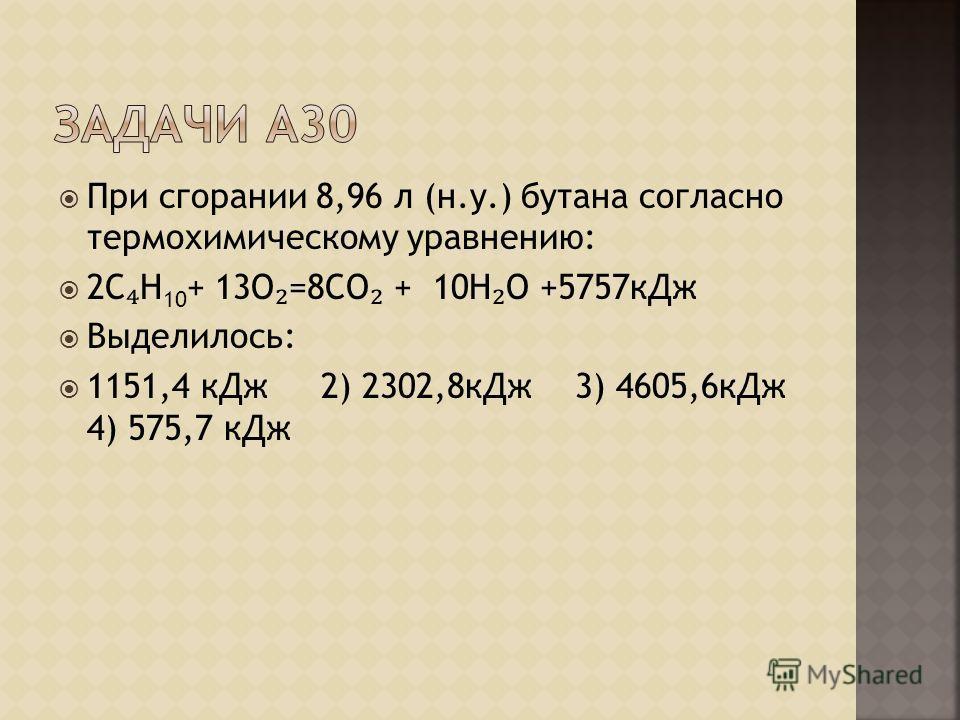 При сгорании 8,96 л (н.у.) бутана согласно термохимическому уравнению: 2С Н 10 + 13О =8СО + 10Н О +5757кДж Выделилось: 1151,4 кДж 2) 2302,8кДж 3) 4605,6кДж 4) 575,7 кДж