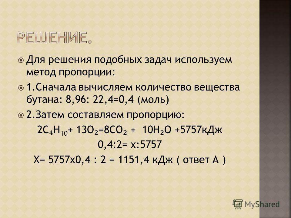Для решения подобных задач используем метод пропорции: 1.Сначала вычисляем количество вещества бутана: 8,96: 22,4=0,4 (моль) 2.Затем составляем пропорцию: 2С Н 10 + 13О =8СО + 10Н О +5757кДж 0,4:2= х:5757 Х= 5757x0,4 : 2 = 1151,4 кДж ( ответ А )