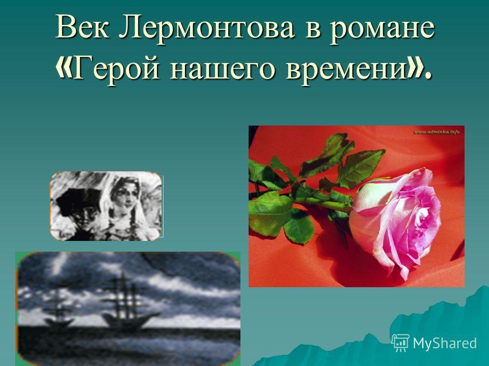 Век Лермонтова в романе « Герой нашего времени ».