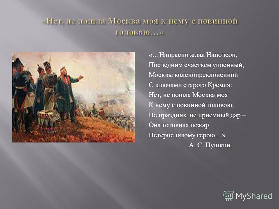 «… Напрасно ждал Наполеон, Последним счастьем упоенный, Москвы коленопреклоненной С ключами старого Кремля : Нет, не пошла Москва моя К нему с повинной головою. Не праздник, не приемный дар – Она готовила пожар Нетерпеливому герою …» А. С. Пушкин