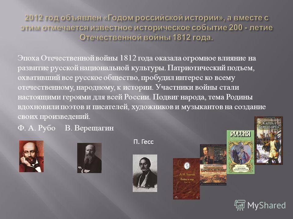 Эпоха Отечественной войны 1812 года оказала огромное влияние на развитие русской национальной культуры. Патриотический подъем, охвативший все русское общество, пробудил интерес ко всему отечественному, народному, к истории. Участники войны стали наст