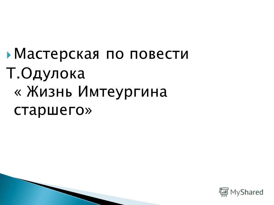 Мастерская по повести Т.Одулока « Жизнь Имтеургина старшего»