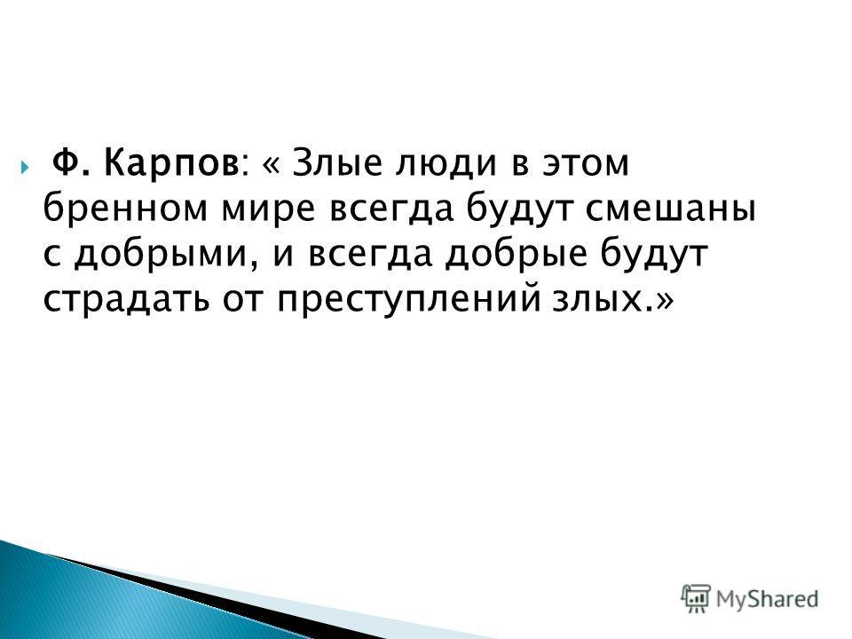 Ф. Карпов: « Злые люди в этом бренном мире всегда будут смешаны с добрыми, и всегда добрые будут страдать от преступлений злых.»