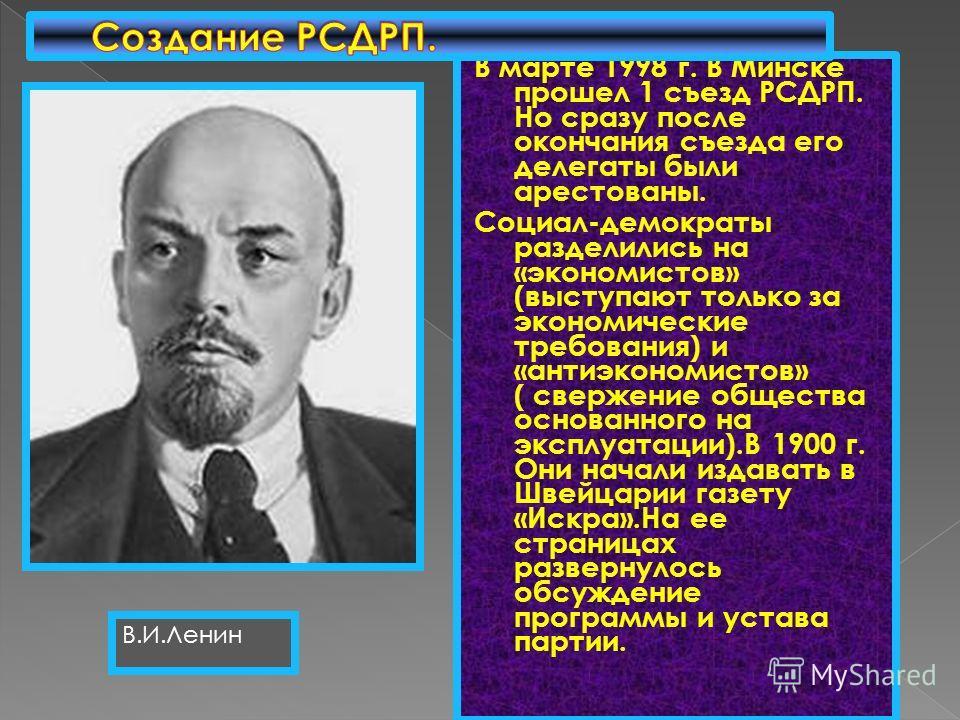 В марте 1998 г. В Минске прошел 1 съезд РСДРП. Но сразу после окончания съезда его делегаты были арестованы. Социал-демократы разделились на «экономистов» (выступают только за экономические требования) и «антиэкономистов» ( свержение общества основан