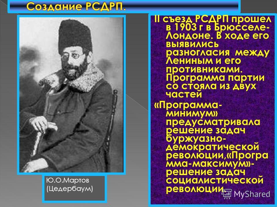 II съезд РСДРП прошел в 1903 г в Брюсселе- Лондоне. В ходе его выявились разногласия между Лениным и его противниками. Программа партии со стояла из двух частей «Программа- минимум» предусматривала решение задач буржуазно- демократической революции,«