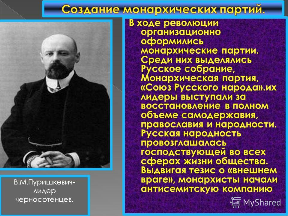 В ходе революции организационно оформились монархические партии. Среди них выделялись Русское собрание, Монархическая партия, «Союз Русского народа».их лидеры выступали за восстановление в полном объеме самодержавия, православия и народности. Русская