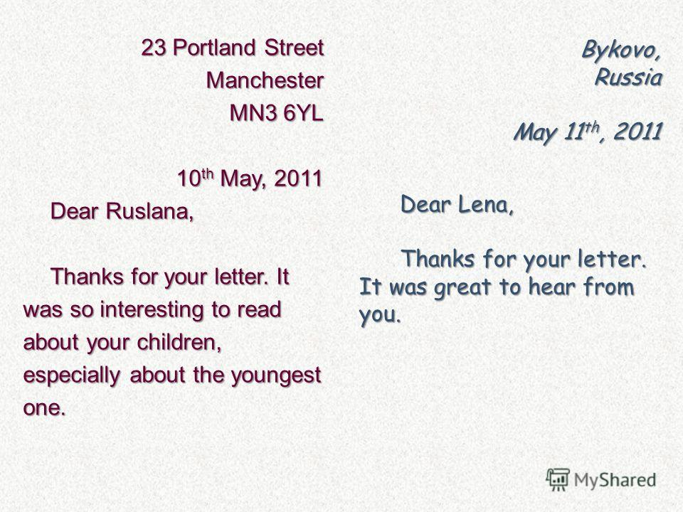 23 Portland Street Manchester MN3 6YL 10 th May, 2011 Dear Ruslana, Thanks for your letter. It was so interesting to read about your children, especially about the youngest one. Bykovo,Russia May 11 th, 2011 Dear Lena, Thanks for your letter. It was