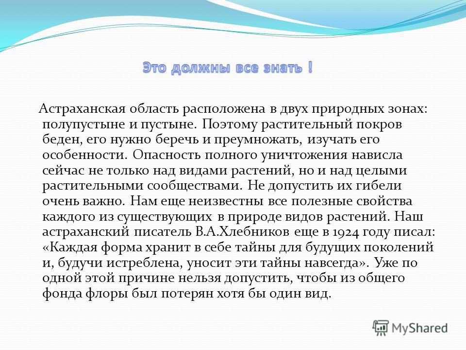 Астраханская область расположена в двух природных зонах: полупустыне и пустыне. Поэтому растительный покров беден, его нужно беречь и преумножать, изучать его особенности. Опасность полного уничтожения нависла сейчас не только над видами растений, но