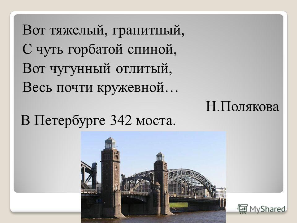 Вот тяжелый, гранитный, С чуть горбатой спиной, Вот чугунный отлитый, Весь почти кружевной… Н.Полякова В Петербурге 342 моста.