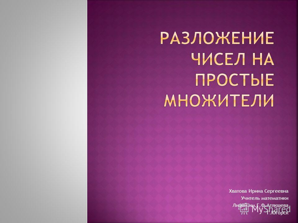 Хватова Ирина Сергеевна Учитель математики Лицей им.Г.Ф.Атякшева Г.Югорск