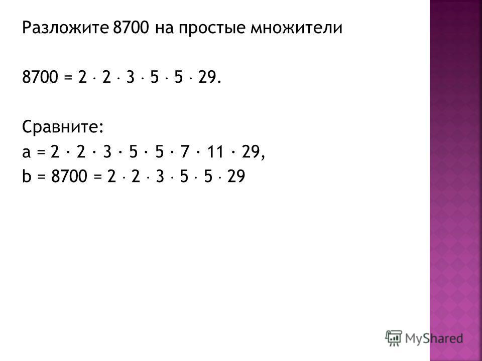 Разложите 8700 на простые множители 8700 = 2 2 3 5 5 29. Сравните: a = 2 · 2 · 3 · 5 · 5 · 7 · 11 · 29, b = 8700 = 2 2 3 5 5 29