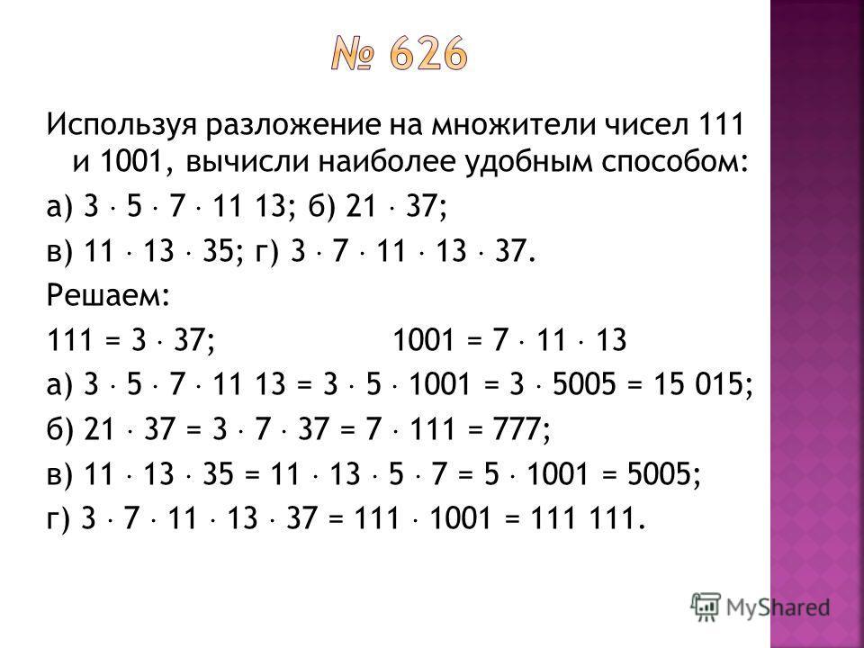 Используя разложение на множители чисел 111 и 1001, вычисли наиболее удобным способом: а) 3 5 7 11 13; б) 21 37; в) 11 13 35; г) 3 7 11 13 37. Решаем: 111 = 3 37;1001 = 7 11 13 а) 3 5 7 11 13 = 3 5 1001 = 3 5005 = 15 015; б) 21 37 = 3 7 37 = 7 111 =