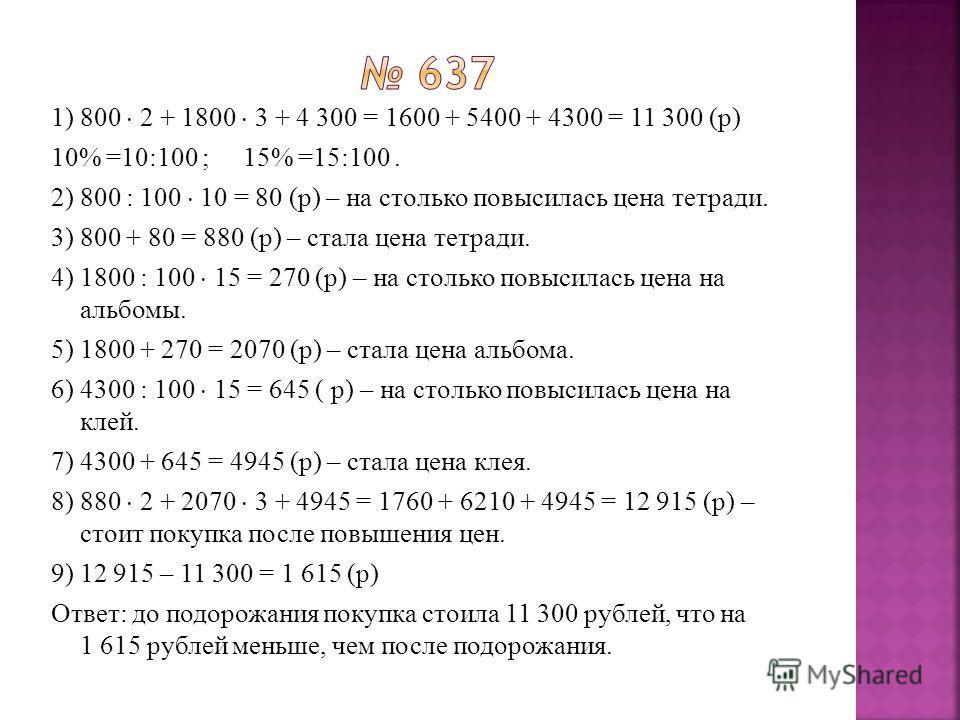 1) 800 2 + 1800 3 + 4 300 = 1600 + 5400 + 4300 = 11 300 (р) 10% =10:100 ;15% =15:100. 2) 800 : 100 10 = 80 (р) – на столько повысилась цена тетради. 3) 800 + 80 = 880 (р) – стала цена тетради. 4) 1800 : 100 15 = 270 (р) – на столько повысилась цена н