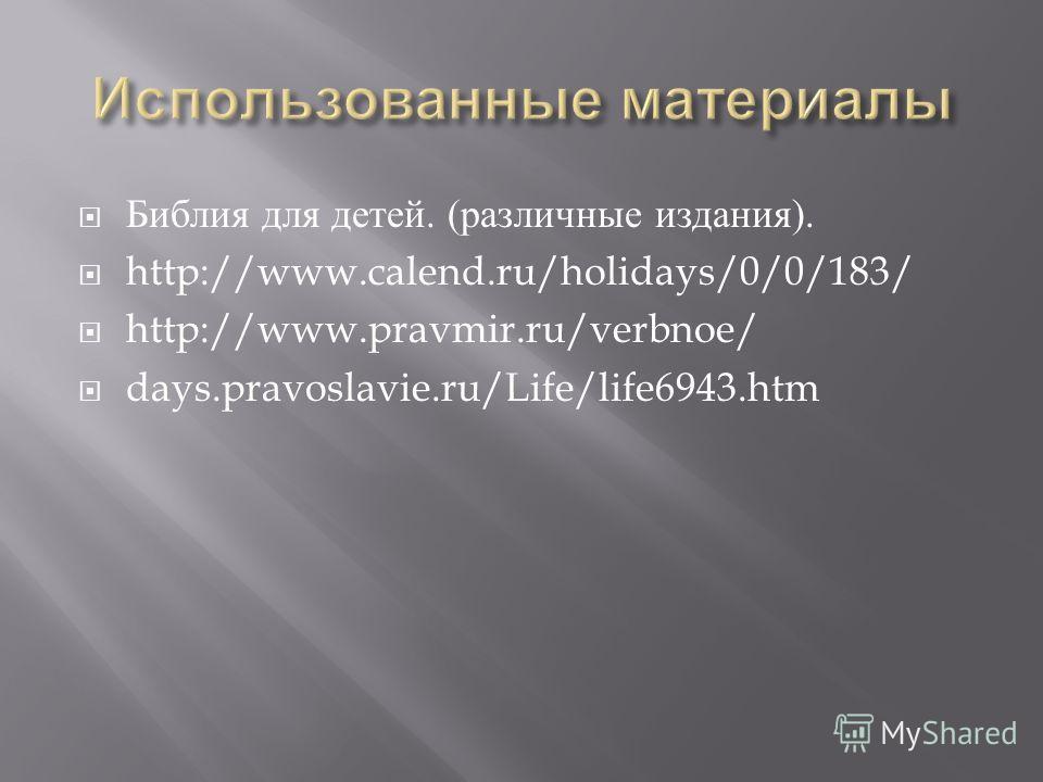 Библия для детей. ( различные издания ). http://www.calend.ru/holidays/0/0/183/ http://www.pravmir.ru/verbnoe/ days.pravoslavie.ru/Life/life6943.htm