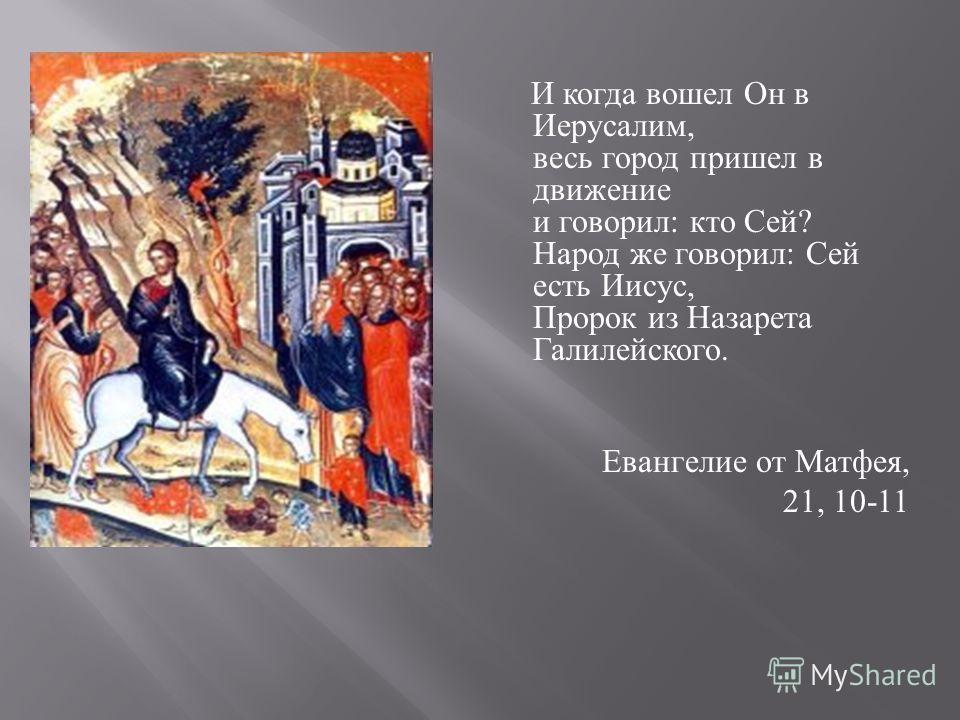 И когда вошел Он в Иерусалим, весь город пришел в движение и говорил : кто Сей ? Народ же говорил : Сей есть Иисус, Пророк из Назарета Галилейского. Евангелие от Матфея, 21, 10-11