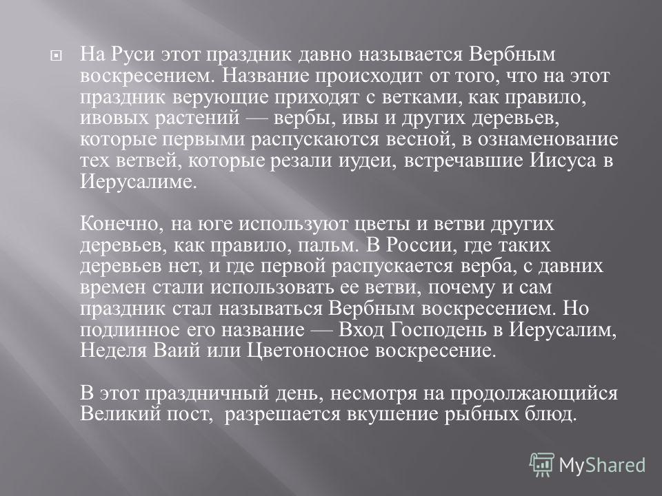 На Руси этот праздник давно называется Вербным воскресением. Название происходит от того, что на этот праздник верующие приходят с ветками, как правило, ивовых растений вербы, ивы и других деревьев, которые первыми распускаются весной, в ознаменовани