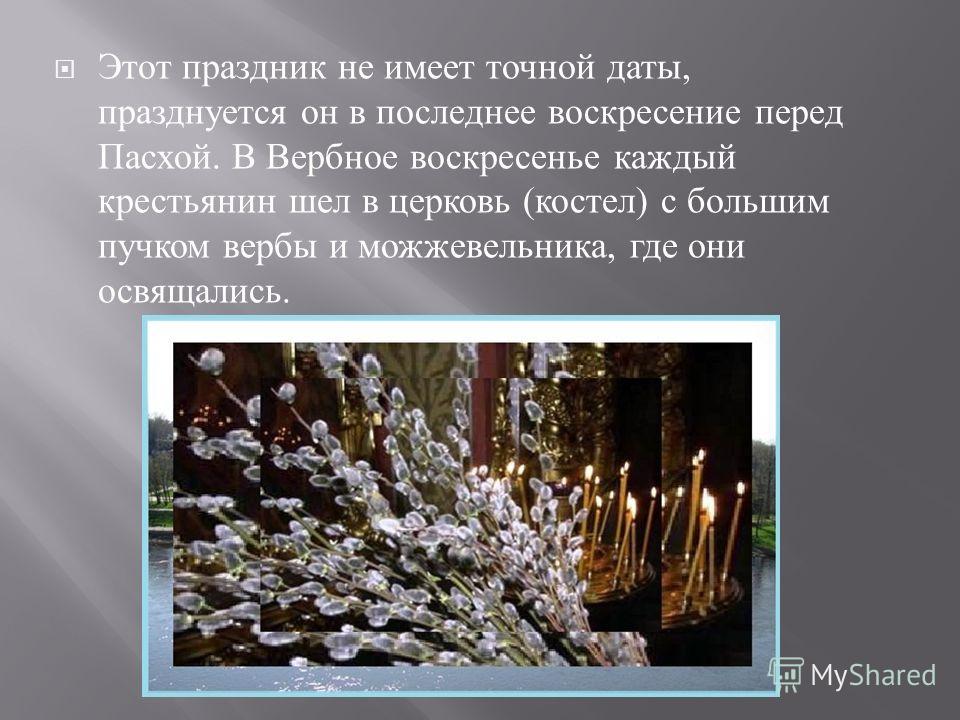 Этот праздник не имеет точной даты, празднуется он в последнее воскресение перед Пасхой. В Вербное воскресенье каждый крестьянин шел в церковь ( костел ) с большим пучком вербы и можжевельника, где они освящались.
