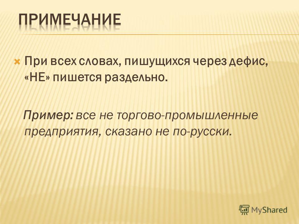 При всех словах, пишущихся через дефис, «НЕ» пишется раздельно. Пример: все не торгово-промышленные предприятия, сказано не по-русски.