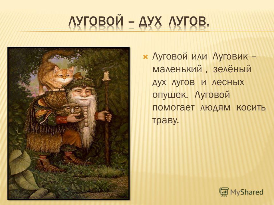 Луговой или Луговик – маленький, зелёный дух лугов и лесных опушек. Луговой помогает людям косить траву.