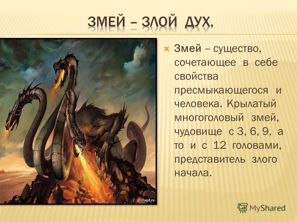 Змей – существо, сочетающее в себе свойства пресмыкающегося и человека. Крылатый многоголовый змей, чудовище с 3, 6, 9, а то и с 12 головами, представитель злого начала.