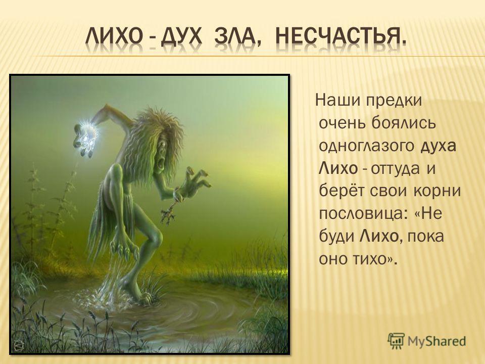 Наши предки очень боялись одноглазого духа Лихо - оттуда и берёт свои корни пословица: «Не буди Лихо, пока оно тихо».